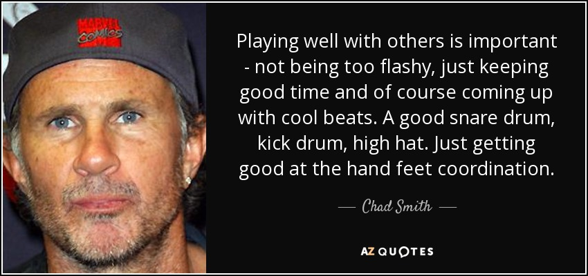 Playing well with others is important - not being too flashy, just keeping good time and of course coming up with cool beats. A good snare drum, kick drum, high hat. Just getting good at the hand feet coordination. - Chad Smith