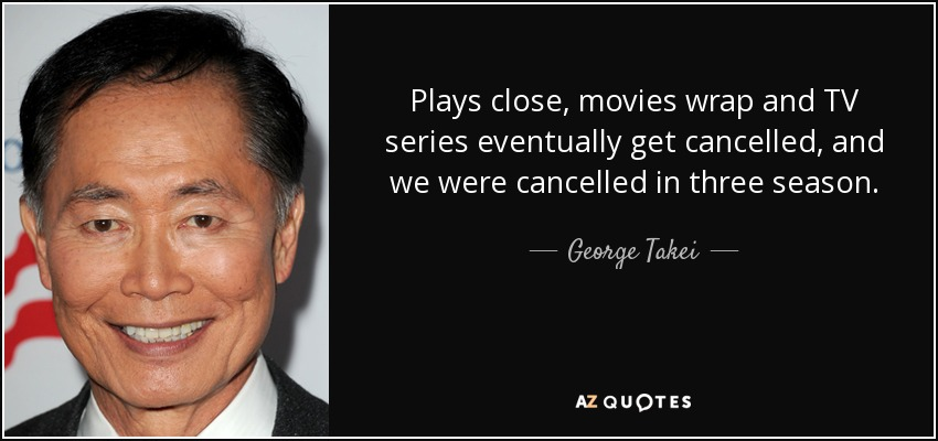 Plays close, movies wrap and TV series eventually get cancelled, and we were cancelled in three season. - George Takei