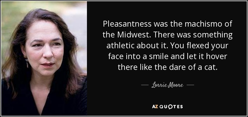 Pleasantness was the machismo of the Midwest. There was something athletic about it. You flexed your face into a smile and let it hover there like the dare of a cat. - Lorrie Moore