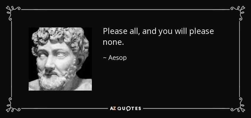 Please all, and you will please none. - Aesop