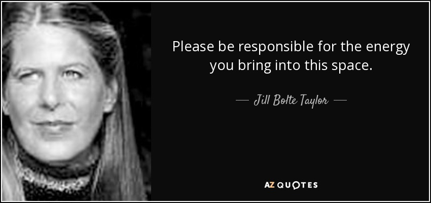 Please be responsible for the energy you bring into this space. - Jill Bolte Taylor
