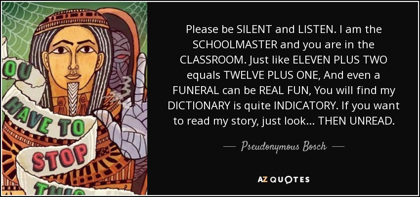 Please be SILENT and LISTEN. I am the SCHOOLMASTER and you are in the CLASSROOM. Just like ELEVEN PLUS TWO equals TWELVE PLUS ONE, And even a FUNERAL can be REAL FUN, You will find my DICTIONARY is quite INDICATORY. If you want to read my story, just look... THEN UNREAD. - Pseudonymous Bosch