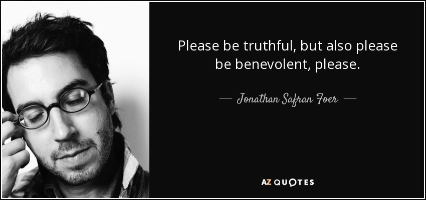 Please be truthful, but also please be benevolent, please. - Jonathan Safran Foer