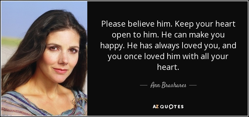 Please believe him. Keep your heart open to him. He can make you happy. He has always loved you, and you once loved him with all your heart. - Ann Brashares