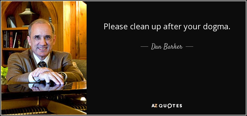 Please clean up after your dogma. - Dan Barker