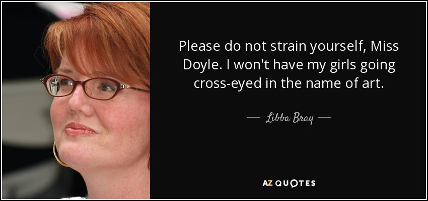 Please do not strain yourself, Miss Doyle. I won't have my girls going cross-eyed in the name of art. - Libba Bray