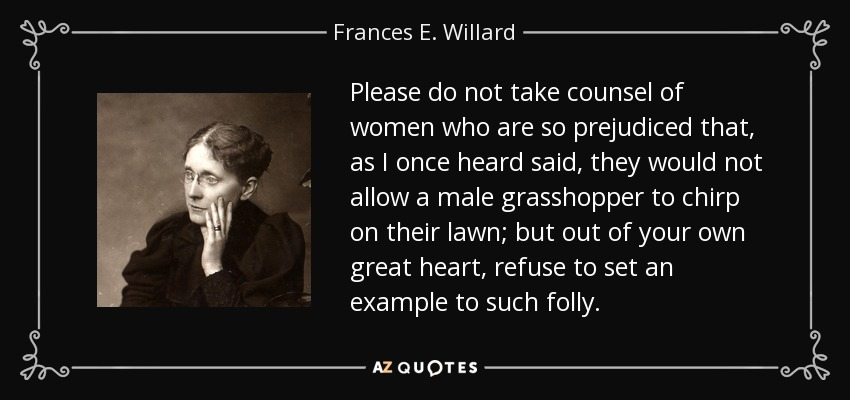 Please do not take counsel of women who are so prejudiced that, as I once heard said, they would not allow a male grasshopper to chirp on their lawn; but out of your own great heart, refuse to set an example to such folly. - Frances E. Willard