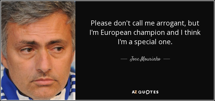 Please don't call me arrogant, but I'm European champion and I think I'm a special one. - Jose Mourinho
