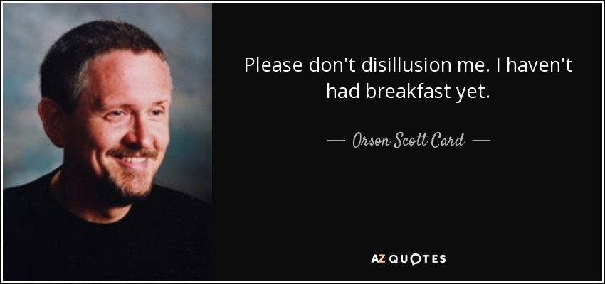 Please don't disillusion me. I haven't had breakfast yet. - Orson Scott Card
