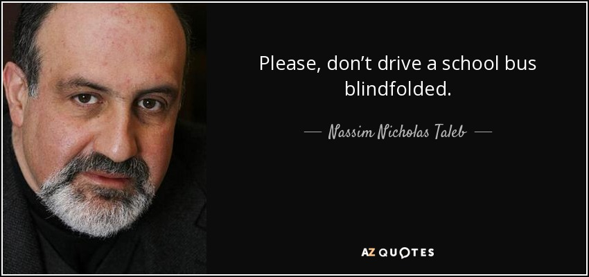 Please, don't drive a school bus blindfolded. - Nassim Nicholas Taleb