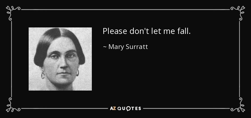 Please don't let me fall. - Mary Surratt