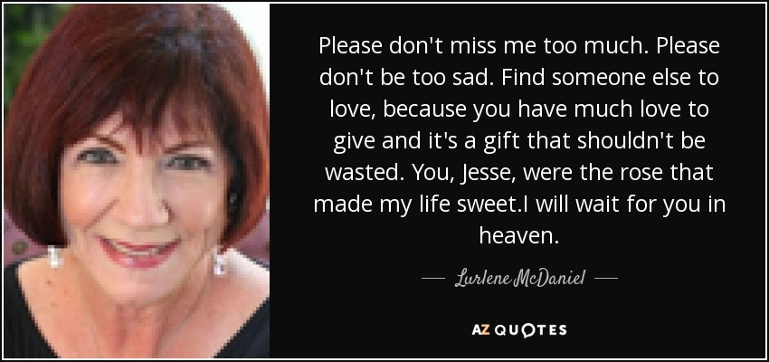 Please don't miss me too much. Please don't be too sad. Find someone else to love, because you have much love to give and it's a gift that shouldn't be wasted. You , Jesse, were the rose that made my life sweet.I will wait for you in heaven. - Lurlene McDaniel