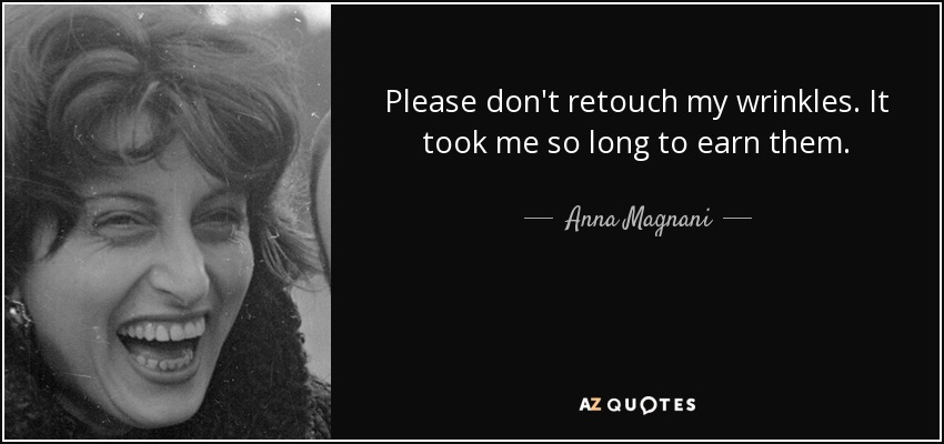 Please don't retouch my wrinkles. It took me so long to earn them. - Anna Magnani