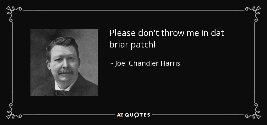 Please don't throw me in dat briar patch! - Joel Chandler Harris