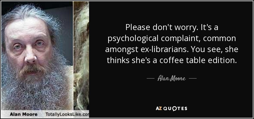 Please don't worry. It's a psychological complaint, common amongst ex-librarians. You see, she thinks she's a coffee table edition... - Alan Moore