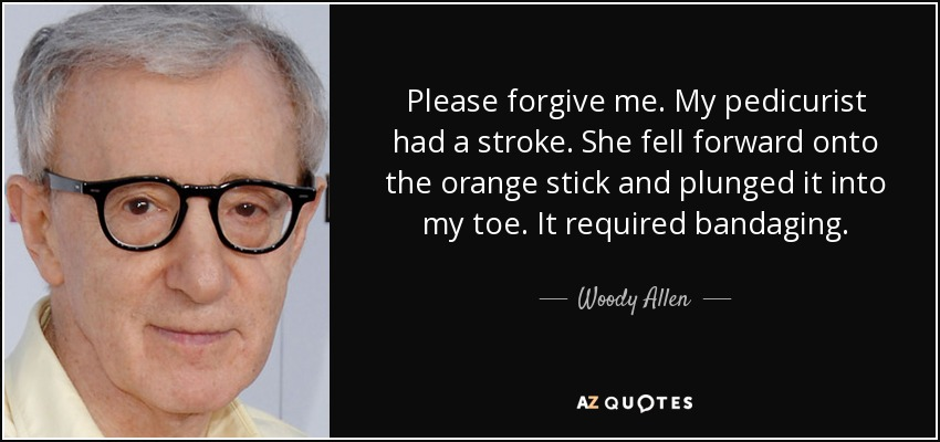 Please forgive me. My pedicurist had a stroke. She fell forward onto the orange stick and plunged it into my toe. It required bandaging. - Woody Allen