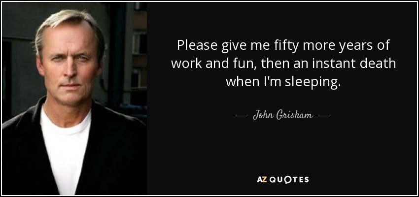 Please give me fifty more years of work and fun, then an instant death when I'm sleeping. - John Grisham
