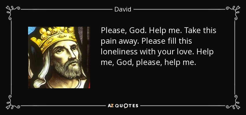 David Quote Please God Help Me Take This Pain Away Please Fill