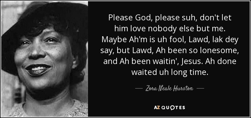 Please God, please suh, don't let him love nobody else but me. Maybe Ah'm is uh fool, Lawd, lak dey say, but Lawd, Ah been so lonesome, and Ah been waitin', Jesus. Ah done waited uh long time. - Zora Neale Hurston