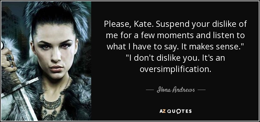 Please, Kate. Suspend your dislike of me for a few moments and listen to what I have to say. It makes sense.