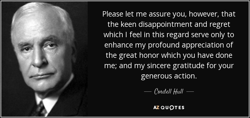 Please let me assure you, however, that the keen disappointment and regret which I feel in this regard serve only to enhance my profound appreciation of the great honor which you have done me; and my sincere gratitude for your generous action. - Cordell Hull