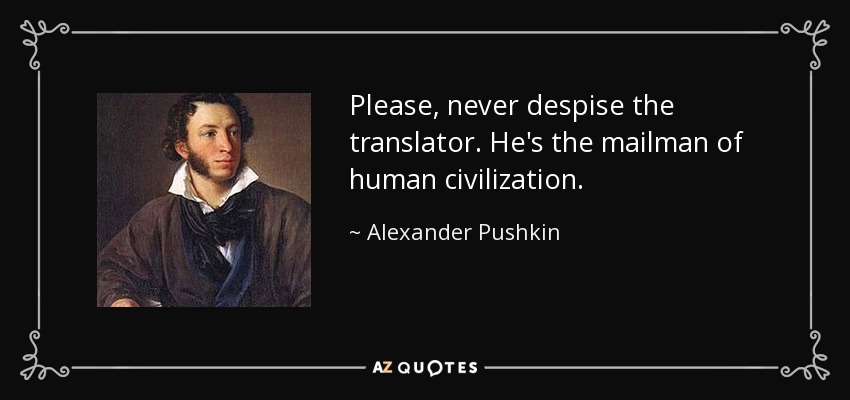Please, never despise the translator. He's the mailman of human civilization. - Alexander Pushkin
