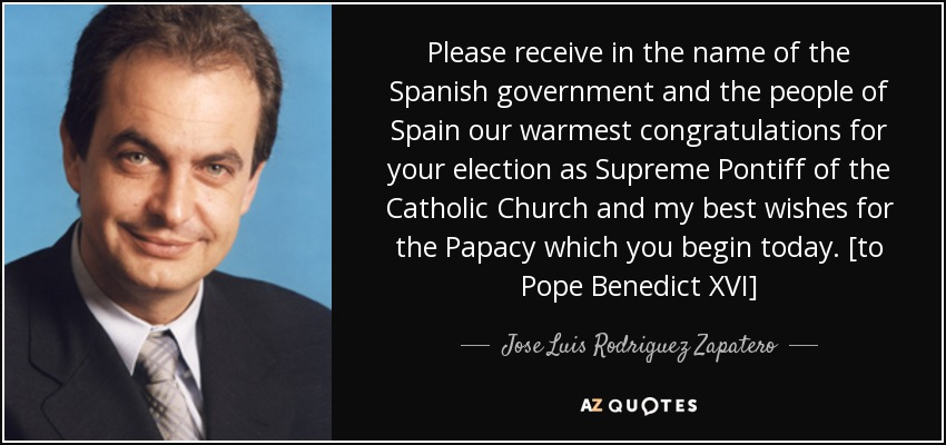 Please receive in the name of the Spanish government and the people of Spain our warmest congratulations for your election as Supreme Pontiff of the Catholic Church and my best wishes for the Papacy which you begin today. [to Pope Benedict XVI] - Jose Luis Rodriguez Zapatero