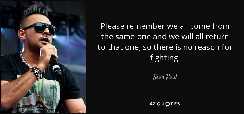 Please remember we all come from the same one and we will all return to that one, so there is no reason for fighting. - Sean Paul