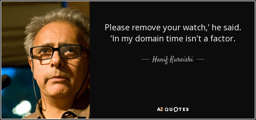 Please remove your watch,' he said. 'In my domain time isn't a factor. - Hanif Kureishi