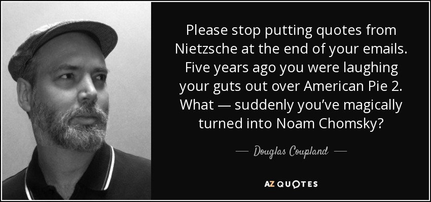 Please stop putting quotes from Nietzsche at the end of your emails. Five years ago you were laughing your guts out over American Pie 2. What — suddenly you've magically turned into Noam Chomsky? - Douglas Coupland