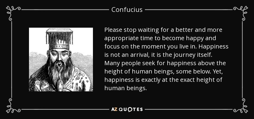 Please stop waiting for a better and more appropriate time to become happy and focus on the moment you live in. Happiness is not an arrival, it is the journey itself. Many people seek for happiness above the height of human beings, some below. Yet, happiness is exactly at the exact height of human beings. - Confucius