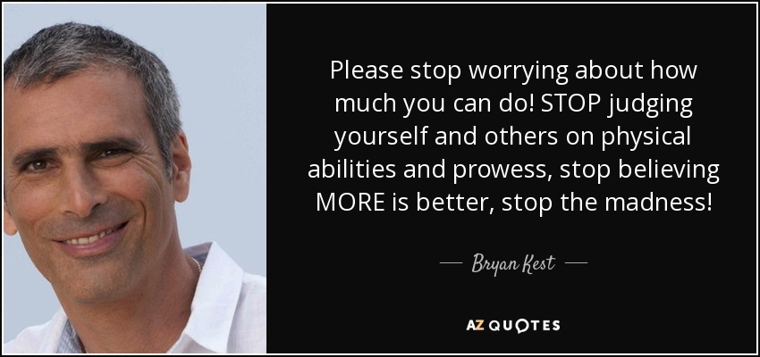 Please stop worrying about how much you can do! STOP judging yourself and others on physical abilities and prowess, stop believing MORE is better, stop the madness! - Bryan Kest