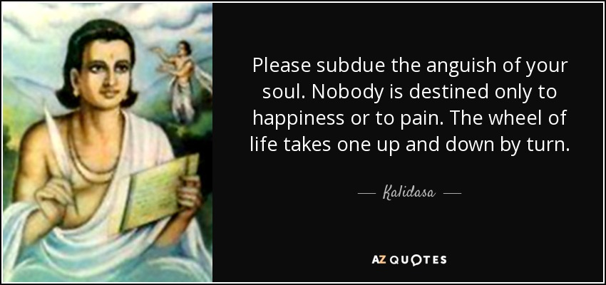 Please subdue the anguish of your soul. Nobody is destined only to happiness or to pain. The wheel of life takes one up and down by turn. - Kalidasa
