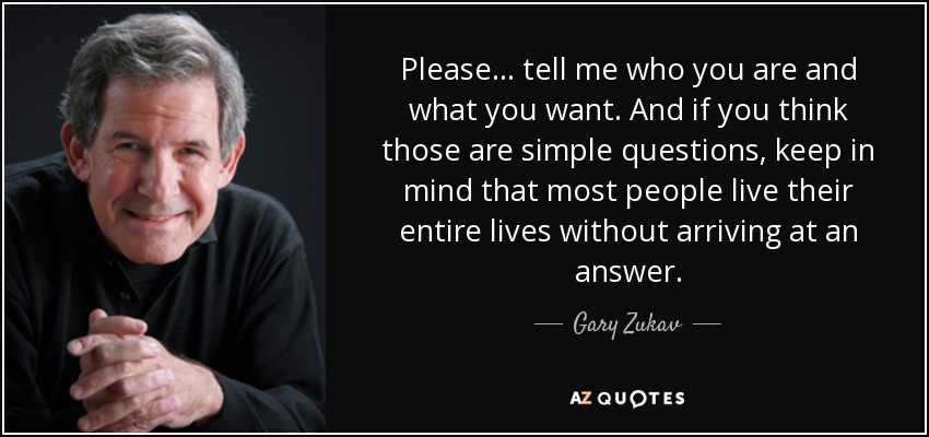 Please... tell me who you are and what you want. And if you think those are simple questions, keep in mind that most people live their entire lives without arriving at an answer. - Gary Zukav