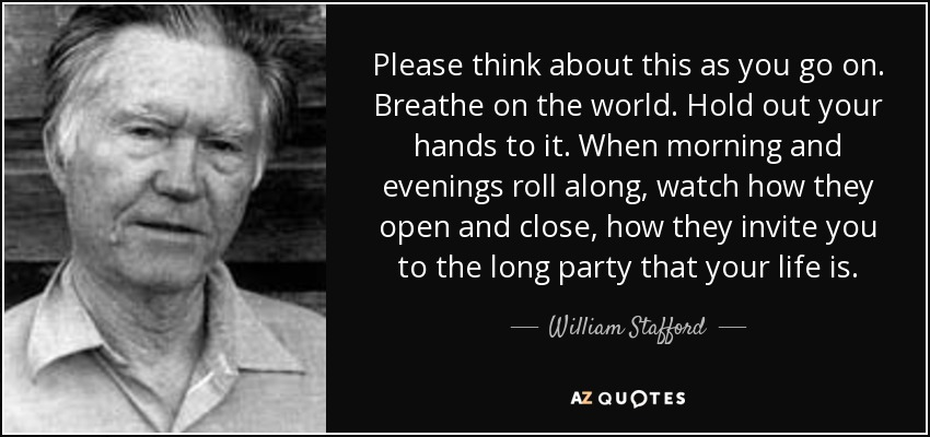 Please think about this as you go on. Breathe on the world. Hold out your hands to it. When morning and evenings roll along, watch how they open and close, how they invite you to the long party that your life is. - William Stafford