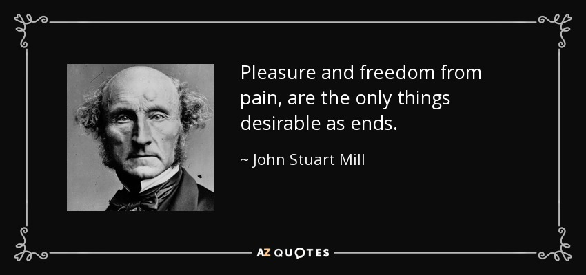 Pleasure and freedom from pain, are the only things desirable as ends. - John Stuart Mill