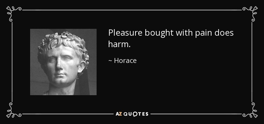 Pleasure bought with pain does harm. - Horace