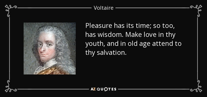 Pleasure has its time; so too, has wisdom. Make love in thy youth, and in old age attend to thy salvation. - Voltaire