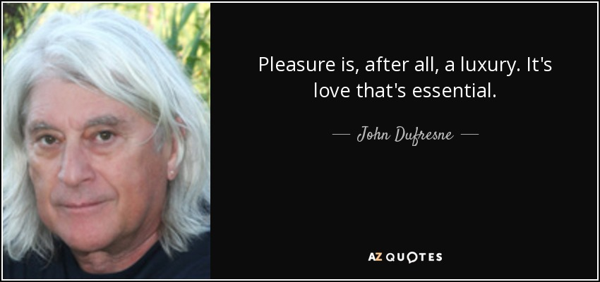 Pleasure is, after all, a luxury. It's love that's essential. - John Dufresne