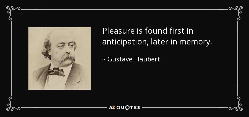Pleasure is found first in anticipation, later in memory. - Gustave Flaubert