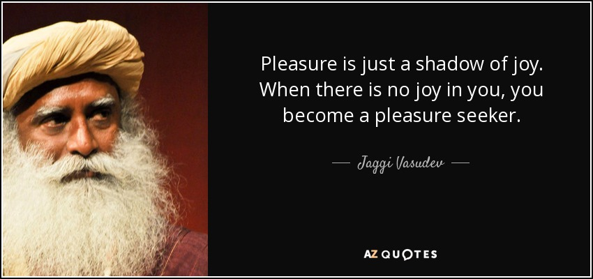 Pleasure is just a shadow of joy. When there is no joy in you, you become a pleasure seeker. - Jaggi Vasudev