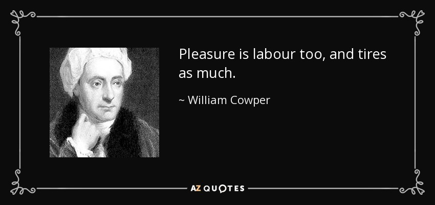 Pleasure is labour too, and tires as much. - William Cowper