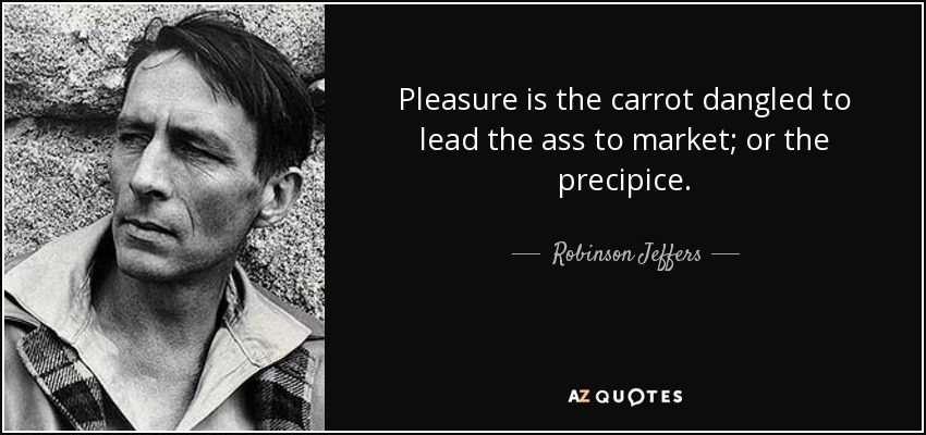 Pleasure is the carrot dangled to lead the ass to market; or the precipice. - Robinson Jeffers