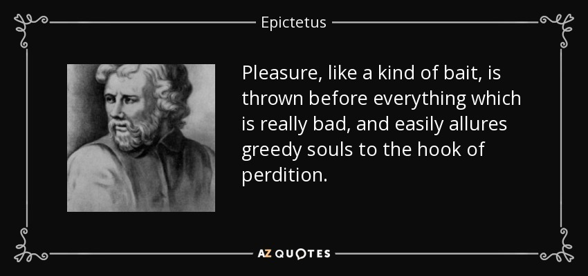 Pleasure, like a kind of bait, is thrown before everything which is really bad, and easily allures greedy souls to the hook of perdition. - Epictetus