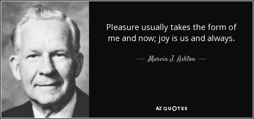 Pleasure usually takes the form of me and now; joy is us and always. - Marvin J. Ashton