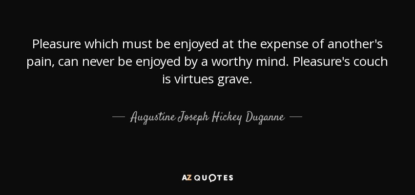 Pleasure which must be enjoyed at the expense of another's pain, can never  be enjoyed