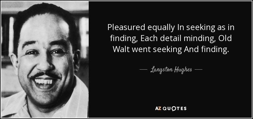 Pleasured equally In seeking as in finding, Each detail minding, Old Walt went seeking And finding. - Langston Hughes