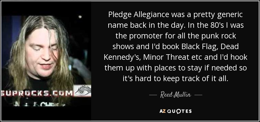 Pledge Allegiance was a pretty generic name back in the day. In the 80's I was the promoter for all the punk rock shows and I'd book Black Flag, Dead Kennedy's, Minor Threat etc and I'd hook them up with places to stay if needed so it's hard to keep track of it all. - Reed Mullin