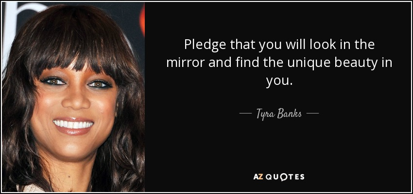 Pledge that you will look in the mirror and find the unique beauty in you. - Tyra Banks