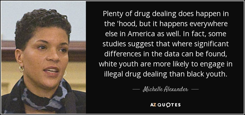 Plenty of drug dealing does happen in the 'hood, but it happens everywhere else in America as well. In fact, some studies suggest that where significant differences in the data can be found, white youth are more likely to engage in illegal drug dealing than black youth. - Michelle Alexander